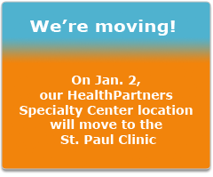 We're Moving!  On January second our HealthPartners specialty center location will move to the saint paul clinic