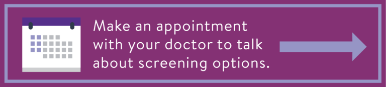Make an appointment with your doctor to talk about screening options